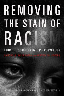 Image for Removing the Stain of Racism from the Southern Baptist Convention: Diverse African American and White Perspectives