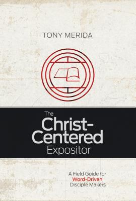 Image for The Christ-Centered Expositor: A Field Guide for Word-Driven Disciple Makers