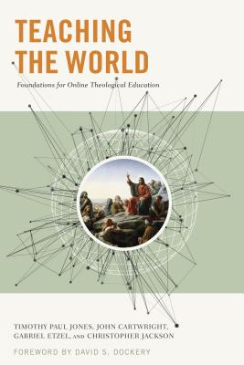 Image for Teaching the World Foundations for Online Theological Education: Biblical, Theological, and Pedagogical