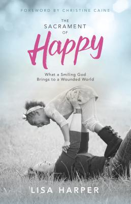 Image for The Sacrament of Happy: What a Smiling God Brings to a Wounded World