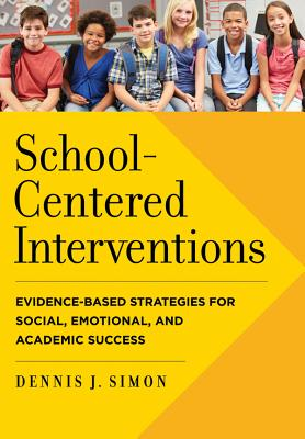 School-Centered Interventions: Evidence-Based Strategies for Social, Emotional, and Academic Success (School Psychology), Dennis J. Simon