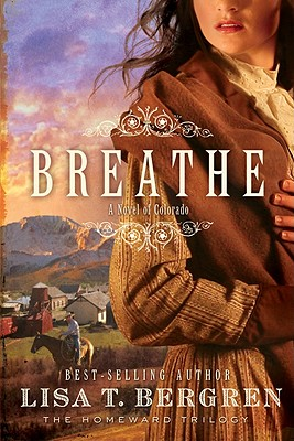 Breathe: A Novel of Colorado (The Homeward Trilogy), Lisa T. Bergren