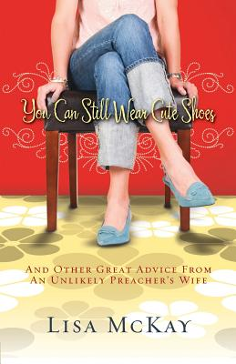 Image for You Can Still Wear Cute Shoes: And Other Great Advice from an Unlikely Preacher's Wife