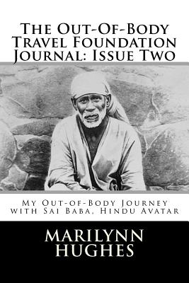 The Out-Of-Body Travel Foundation Journal: Issue Two: My Out-of-Body Journey with Sai Baba, Hindu Avatar, Hughes, Marilynn