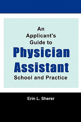 An Applicant's Guide To Physician Assistant School And Practice, MPAS, PA-C, RD, Erin L. Sherer