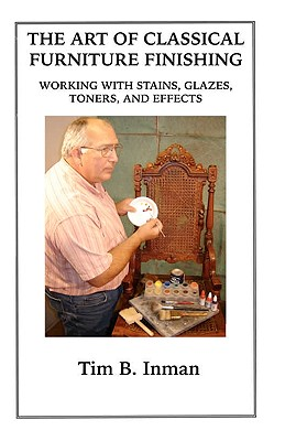 The Art Of Classical Furniture Finishing: Working With Stains, Glazes, Toners And Effects, Inman, Tim B.