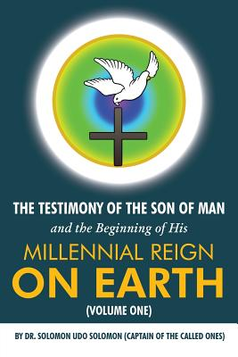 Image for The Testimony of the Son of Man and the Beginning of His Millennial Reign on Earth (Volume One) by Dr. Solomon Udo Solomon (Captain of the Called Ones)