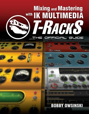 Mixing and Mastering with IK Multimedia T-RackS: The Official Guide, Owsinski, Bobby