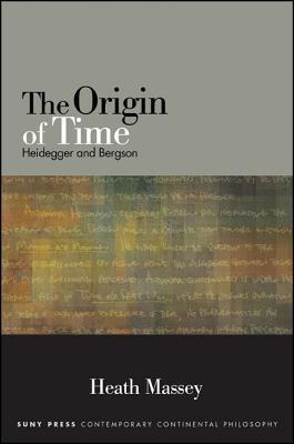 The Origin of Time: Heidegger and Bergson (SUNY series in Contemporary Continental Philosophy), Massey, Heath