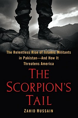 The Scorpion's Tail  The Relentless Rise of Islamic Militants in Pakistan-And How It Threatens America, Hussain, Zahid