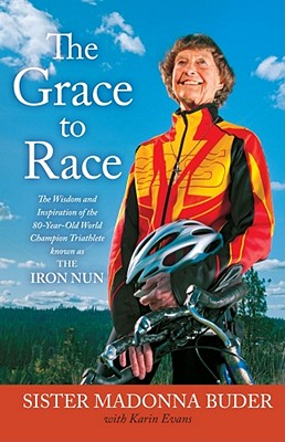 The Grace to Race: The Wisdom and Inspiration of the 80-Year-Old World Champion Triathlete Known as the Iron Nun, Buder, Sister Madonna; Evans, Karin