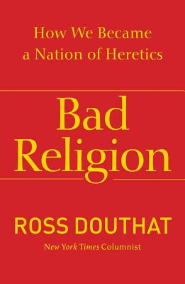Bad Religion: How We Became a Nation of Heretics, Douthat, Ross