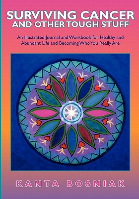 Surviving Cancer and Other Tough Stuff: An Illustrated Journal and Workbook for Healthy and Abundant Life and Becoming Who You Really Are, Bosniak, Kanta