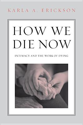 How We Die Now: Intimacy and the Work of Dying, Erickson, Karla