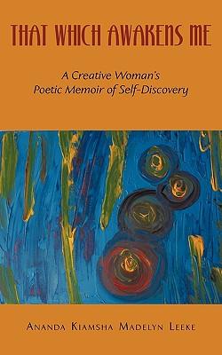 That Which Awakens Me: A Creative Woman's Poetic Memoir of Self-Discovery, Ananda Kiamsha Madelyn Leeke