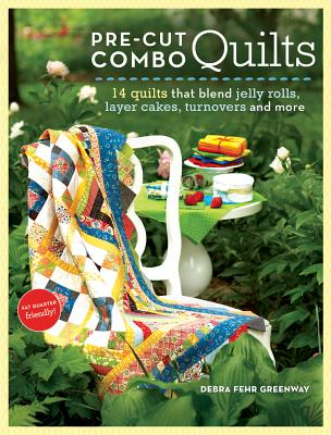 Pre-Cut Combo Quilts: 14 Quilts That Blend Jelly Rolls, Layer Cakes, Turnovers and More, Greenway, Debra