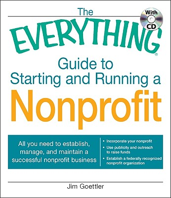 The Everything Guide to Starting and Running a Nonprofit: All you need to establish, manage, and maintain a successful nonprofit business, Goettler, Jim