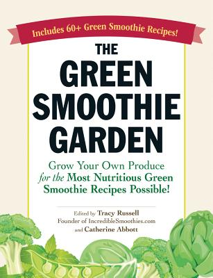 Image for The Green Smoothie Garden: Grow Your Own Produce for the Most Nutritious Green Smoothie Recipes Possible!
