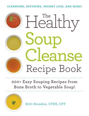 The Healthy Soup Cleanse Recipe Book 200 Easy Souping Recipes from Bone Broth to Vegetable Soup