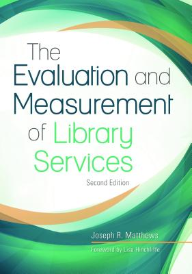 The Evaluation and Measurement of Library Services, 2nd Edition, Matthews, Joseph R.