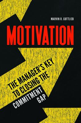 Motivation: The Manager's Key to Closing the Commitment Gap, Gottlieb Ph.D., Marvin R.