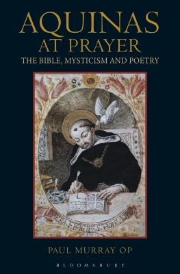 Aquinas at Prayer: The Bible, Mysticism and Poetry, Paul Murray OP