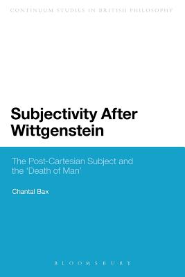 "Subjectivity After Wittgenstein: The Post-Cartesian Subject and the ""Death of Man"" (Continuum Studies in British Philosophy), Bax, Chantal"