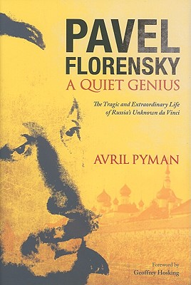 Pavel Florensky: A Quiet Genius: The Tragic and Extraordinary Life of Russia's Unknown Da Vinci, Avril Pyman