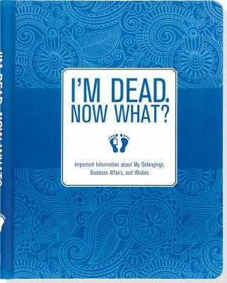 Image for I'm Dead, Now What? Important Information about My Belongings, Business Affairs, and Wishes