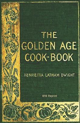 The Golden Age Cookbook - 1898 Reprint, Dwight, Henrietta Latham