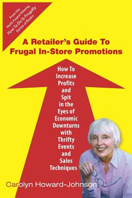 Image for A Retailer's Guide To Frugal In-Store Promotions: How-To Increase Profits And Spit In The Eyes Of Economic Downturns Using Thrifty Events And Sales Te