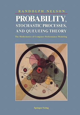 Probability, Stochastic Processes, and Queueing Theory: The Mathematics of Computer Performance Modeling, Nelson, Randolph
