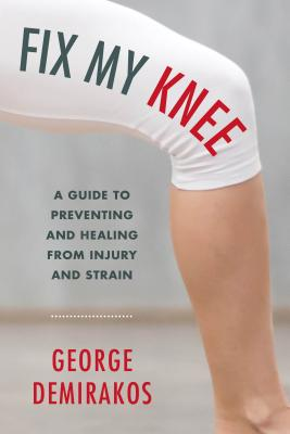 Fix My Knee: A Guide to Preventing and Healing from Injury and Strain, Demirakos, George