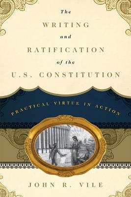 The Writing and Ratification of the U.S. Constitution: Practical Virtue in Action, John R. Vile  (Author)