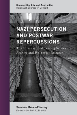 Nazi Persecution and Postwar Repercussions: The International Tracing Service Archive and Holocaust Research (Documenting Life and Destruction: Holocaust Sources in Context), Brown-Fleming, Suzanne