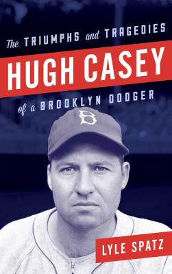 Hugh Casey: The Triumphs and Tragedies of a Brooklyn Dodger, Spatz, Lyle