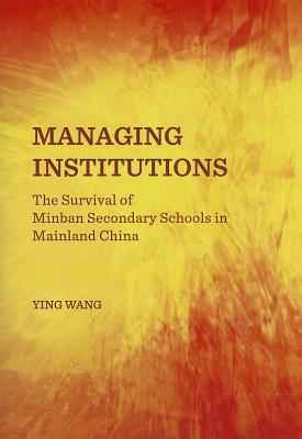Managing Institutions: The Survival of Minban Secondary Schools in Mainland China, Ying Wang