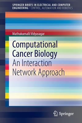 Computational Cancer Biology: An Interaction Network Approach (SpringerBriefs in Electrical and Computer Engineering), Vidyasagar, Mathukumalli