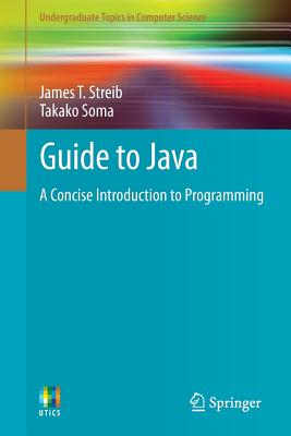 Guide to Java: A Concise Introduction to Programming (Undergraduate Topics in Computer Science), Streib, James T.; Soma, Takako