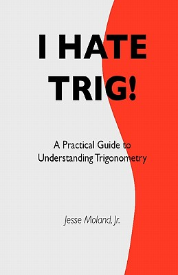 I Hate Trig!: A Practical Guide to Understanding Trigonometry, Moland Jr., Mr. Jesse