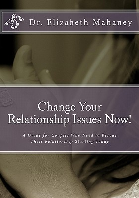 Change Your Relationship Issues Now!: A Guide for Couples Who Need to Rescue Their Relationship Starting Today, Mahaney, Dr. Elizabeth