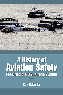 A History of Aviation Safety: Featuring the U.S. Airline System, Holanda, Ray