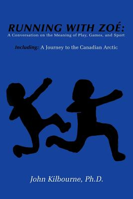 Running With Zoe: A Conversation on the Meaning of Play, Games, and Sport: Including: A Journey to the Canadian Arctic, Kilbourne, PhD John