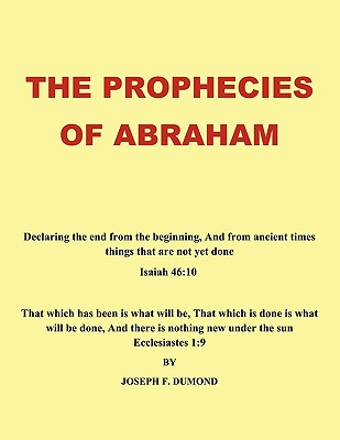 The Prophecies of Abraham: Declaring the End from the Beginning, and from Ancient Times Things That Are Not Yet Done, Dumond, Joseph F.