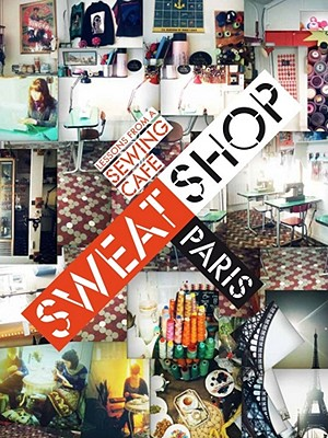 Image for Sweat Shop Paris: Lessons in Couture from the Sewing Cafe
