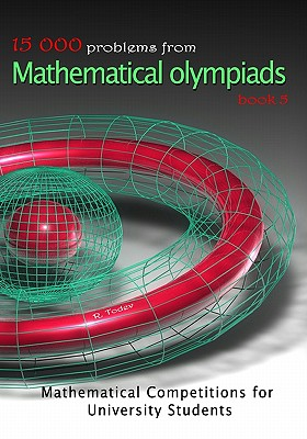 15 000 problems from Mathematical Olympiads book 5: Mathematical Competition for University Students, Todev, R.
