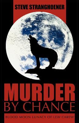 Murder by Chance: Blood Moon Lunacy of Lew Carew, Stranghoener, Steve