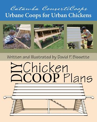 Catawba ConvertiCoops DIY Chicken Ark Plans: Urbane Coops for Urban Chickens, David P Bissette