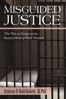 Misguided Justice: The War on Drugs and the Incarceration of Black Women, Bush-Baskette, PhD Stephanie R.