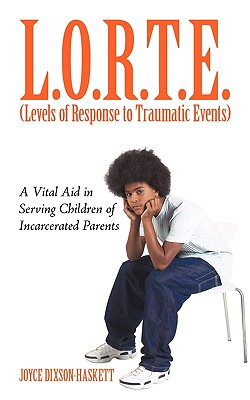 L.O.R.T.E. (Levels of Response to             Traumatic Events): A Vital Aid in Serving Children of             Incarcerated Parents, Joyce Dixson-Haskett